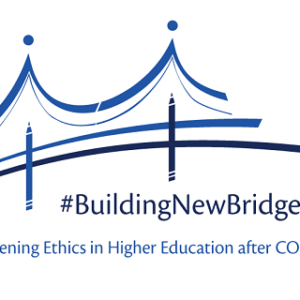 #BuildingNewBridgesTogether: Strengthening Ethics in Higher Education after COVID-19
